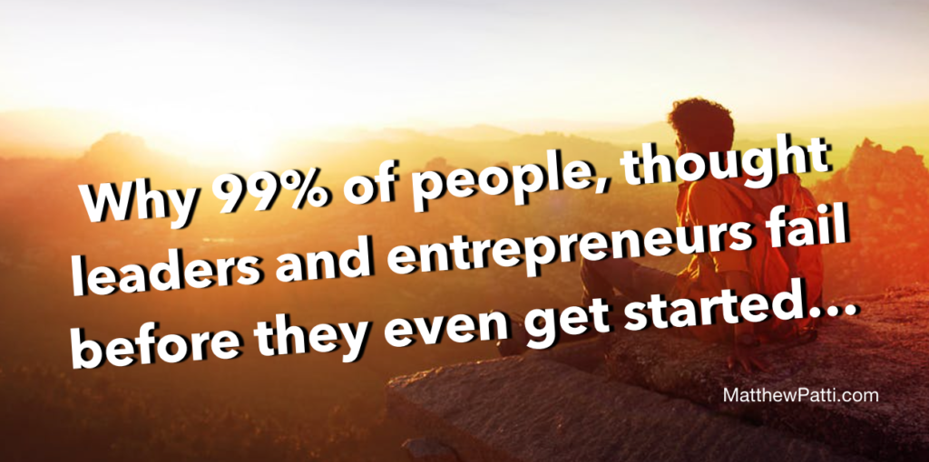 Why 99% of people, thought leaders and entrepreneurs fail before they even get started…