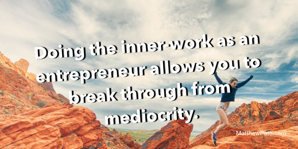 Doing the innerwork as an entrepreneur allows you to break through from mediocrity.