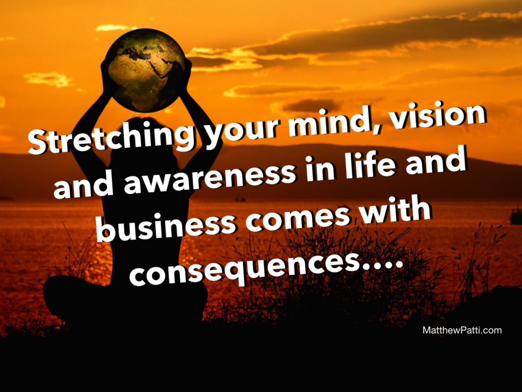 Stretching your mind, vision and awareness in life and business comes with consequences…